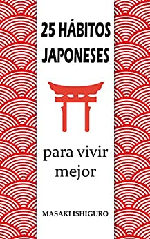 25 HÁBITOS JAPONESES PARA VIVIR MEJOR: DISFRUTA DE LA CULTURA DE JAPÓN PARA CONSEGUIR EL ÉXITO Y EL BIENESTAR CON FILOSOFÍAS COMO EL KAIZEN, EL IKIGAI O EL GANBURU PARA ELIMINAR EL ESTRÉS de [Masaki Ishiguro]