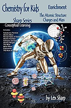 Chemistry for Kids, The Atomic Structure: Charges and Mass (Sharp Series, Chemistry Book 1) (English Edition) por [Lex Sharp]