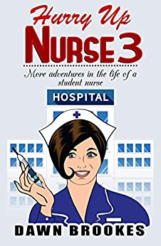 Hurry up Nurse 3: More adventures in the life of a student nurse by [Dawn Brookes]