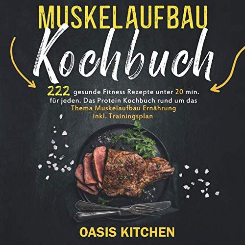 Muskelaufbau Kochbuch: 222 gesunde Fitness Rezepte unter 20 min. für jeden - Das Protein Kochbuch rund um das Thema Muskelaufbau Ernährung inkl. Trainingsplan