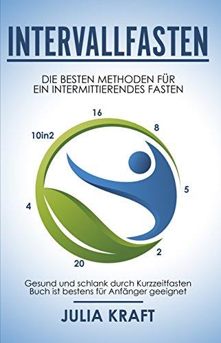 Intervallfasten: Die besten Methoden für ein intermittierendes Fasten - 16 8, 5 2, 20 4 & 10in2 - Gesund und schlank durch Kurzzeitfasten - Buch ist bestens für Anfänger geeignet