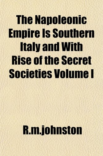 The Napoleonic Empire Is Southern Italy and With Rise of the Secret Societies Volume I