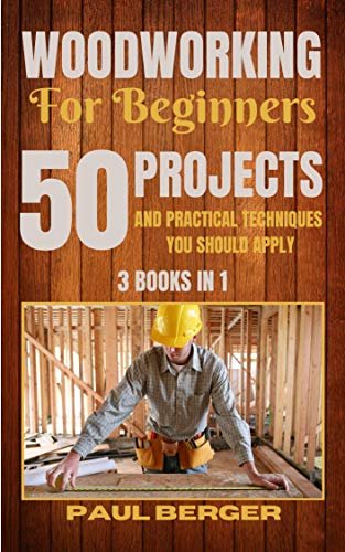 Amazon Com Woodworking For Beginners 50 Projects And Practical Techniques You Should Apply Ebook Berger Paul Kindle Store