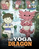The Yoga Dragon: A Dragon Book about Yoga. Teach Your Dragon to Do Yoga. A Cute Children Story to Teach Kids the Power of...