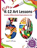 Fifty K-12 Art Lessons: Deluxe Color Edition: Creative Differentiated Explorations In Art