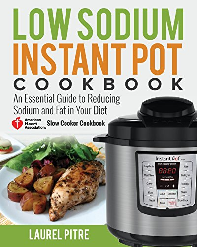 Low Sodium Instant Pot Cookbook: An Essential Guide to Reducing Sodium and Fat in Your Diet (American Heart Association Slow Cooker Cookbook)