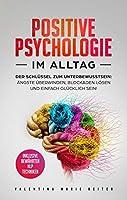 Positive Psychologie im Alltag: Der Schluessel zum Unterbewusstsein: Aengste ueberwinden, Blockaden loesen und einfach gluecklich sein! & inklusive bewaehrten NLP Techniken