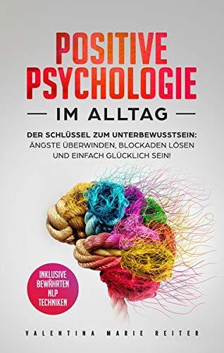 Positive Psychologie im Alltag: Der Schlüssel zum Unterbewusstsein: Ängste überwinden, Blockaden lösen und einfach glücklich sein! | Inklusive bewährten NLP Techniken