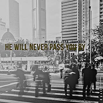 He Will Never Pass You By