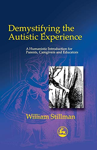 Demystifying the Autistic Experience: A Humanistic Introduction for Parents, Caregivers and Educator