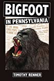 Bigfoot in Pennsylvania: A History of Wild-Men, Gorillas, and Other Hairy Monsters in the Keystone State