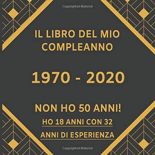 Il Libro Del Mio Compleanno 1970 - 2020 Non Ho 50 Anni! Ho 18 Anni Con 32 Anni Di Esperienza: Libro...