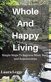 Whole And Happy Living: Simple Steps To Improve Mind, Body, and Relationships by [Laura Legge]