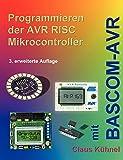 Programmieren der AVR RISC Mikrocontroller mit BASCOM-AVR: 3. bearbeitete und erweiterte Auflage
