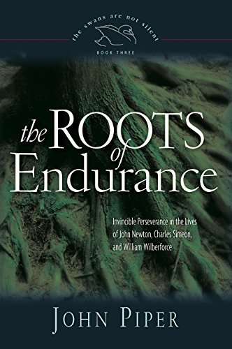 Download Roots of Endurance: Invincible Perseverance in the Lives of John Newton, Charles Simeon, And William Wilberforce (Swans Are Not Silent) 1581348142