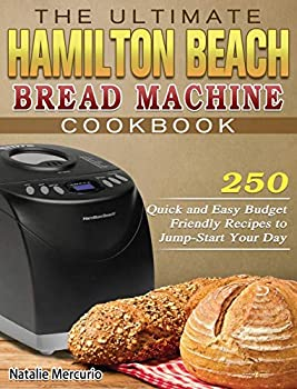 The Ultimate Hamilton Beach Bread Machine Cookbook  250 Quick and Easy Budget Friendly Recipes to Jump-Start Your Day