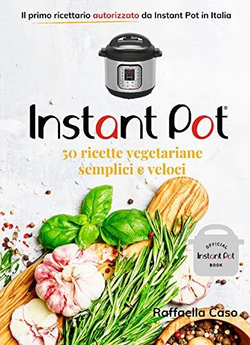Instant Pot: 50 ricette italiane vegetariane semplici e veloci: Il primo e unico ricettario autorizzato in Italia da InstantPot