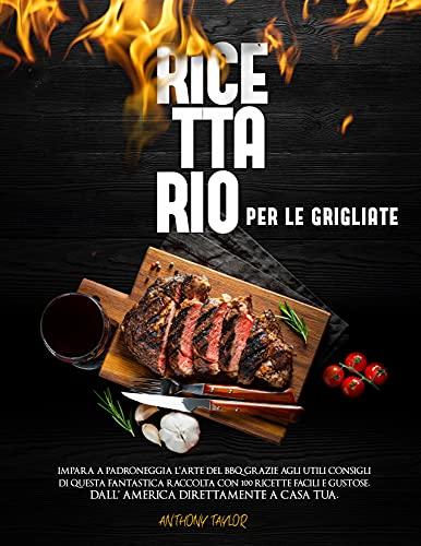 Ricettario Per Le Grigliate: Impara a padroneggia l'arte del BBQ grazie agli utili consigli di questa fantastica raccolta con 100 ricette facili e gustose. Dall' America direttamente a casa tua.