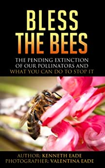 Bless the Bees: The Pending Extinction of our Pollinators and What You Can Do to Stop It by [Kenneth Eade, Valentina Eade]