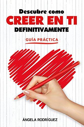"""Guía Práctica """" Descubre Como Creer En Ti Definitivamente """": La Clave Del Éxito En La Vida (autoestima, felicidad, éxito nº 2)"""