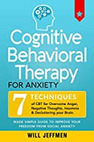 Cognitive Behavioral Therapy for Anxiety: 7 Techniques of CBT for Overcome Anger, Negative Thoughts, Insomnia and Decluttering your Brain. Made Simple Guide to Improve your Freedom from Social Anxiety