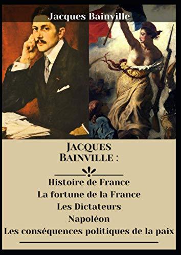 Jacques Bainville : Histoire de France La fortune de la France Les Dictateurs Napoléon Les conséquences politiques de la paix