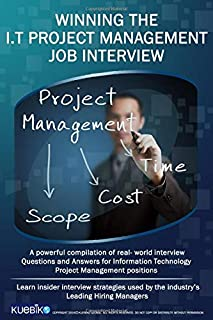 WINNING THE I.T PROJECT MANAGEMENT JOB INTERVIEW: A powerful compilation of real world interview questions and answers for...