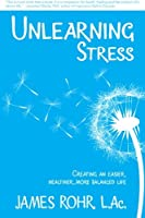 Unlearning Stress: Creating an Easier, Healthier, More Balanced Life
