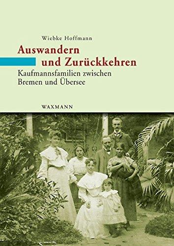 Auswandern und Zurückkehren: Kaufmannsfamilien zwischen Bremen und Übersee. Eine Mikrostudie 1860 - 1930 (Internationale Hochschulschriften)