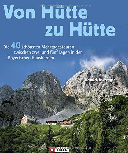 Von Hütte zu Hütte: Die schönsten Mehrtagestouren und Panoramawege in den Bayerischen Hausbergen. Ein Tourenführer für Wochenendtouren in den Bayerischen Alpen und Hüttenwanderungen.