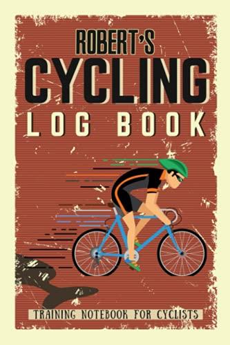Robert's Cycling Log Book - Training Notebook for Cyclists: Biking Notebook/Journal For Robert Training Notebook for Cyclists - Bicycle Journal for Robert - Bike Riding Log