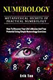 Numerology: METAPHYSICAL SECRETS OF PRACTICAL NUMEROLOGY. How To Discover Your Life's Mission And