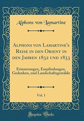 Alphons von Lamartine's Reise in den Orient in den Jahren 1832 und 1833, Vol. 1: Erinnerungen, Empfindungen, Gedanken, und Landschaftsgemälde (Classic Reprint)