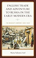 English Trade and Adventure to Russia in the Early Modern Era: The Muscovy Company, 1603–1649 (Empires and Entanglements in the Early Modern World)