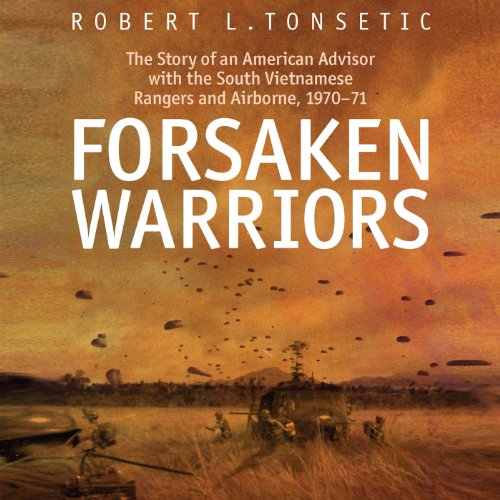 Forsaken Warriors     The Story of an American Advisor who Fought with the South Vietnamese Rangers and Airborne              By:                                                                                                                                 Robert Tonsetic                               Narrated by:                                                                                                                                 Todd McLaren                      Length: 8 hrs and 42 mins     9 ratings     Overall 4.4