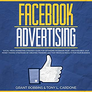 Facebook Advertising     Social Media Marketing Strategy Guide for Optimizing Facebook Page - Discover Best 2019 Money Making Strategies by Creating Trending Ads That Produce Results for Your Business              By:                                                                                                                                 Grant Robbins,                                                                                        Tony L. Cardone                               Narrated by:                                                                                                                                 Austin R. Stoler                      Length: 3 hrs     25 ratings     Overall 5.0