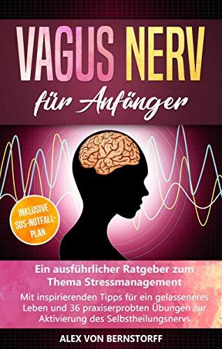 Vagus Nerv für Anfänger: Ein ausführlicher Ratgeber zum Thema Stressmanagement. Mit inspirierenden Tipps für ein gelasseneres Leben &36 praxiserprobten Übungen zur Aktivierung des Selbstheilungsnervs