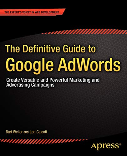 The Definitive Guide to Google AdWords: Create Versatile and Powerful Marketing and Advertising Campaigns