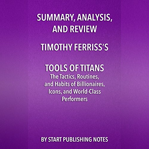 Summary, Analysis, and Review of Timothy Ferriss's Tools of Titans     The Tactics, Routines, and Habits of Billionaires, Icons, and World-Class Performers              By:                                                                                                                                 Start Publishing Notes                               Narrated by:                                                                                                                                 Michael Gilboe                      Length: 28 mins     Not rated yet     Overall 0.0