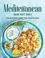 Mediterranean DASH Diet2021: The Beginner Guide for Weight Loss