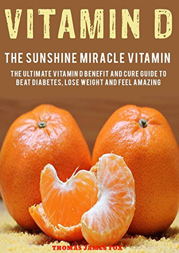 Vitamin D – The Sunshine Miracle Vitamin: The Ultimate Vitamin D Benefit and Cure Guide to Beat Diabetes, Lose Weight and Feel Amazing (Vitamins and Supplements Book 1) by [Thomas James Fox]