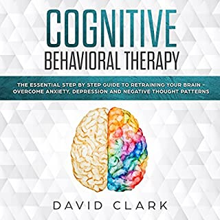 Cognitive Behavioral Therapy: The Essential Step by Step Guide to Retraining Your Brain - Overcome Anxiety, Depression and Negative Thought Patterns cover art