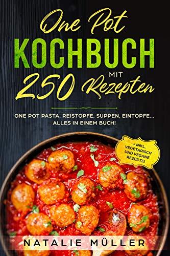 ONE POT KOCHBUCH mit 250 Rezepten: One pot pasta, Reistopfe, Suppen, Eintopfe.. Alles in einem Buch! + inkl. Vegetarisch und vegane Rezepte