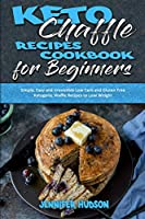 Keto Chaffle Recipes Cookbook for Beginners: Simple, Easy and Irresistible Low Carb and Gluten Free Ketogenic Waffle Recipes to Lose Weight