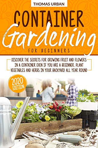 Container Gardening for beginners: Discover the secrets for growing fruit and flowers in a container even if you are a beginner. Plant vegetables and herbs in your backyard all year round