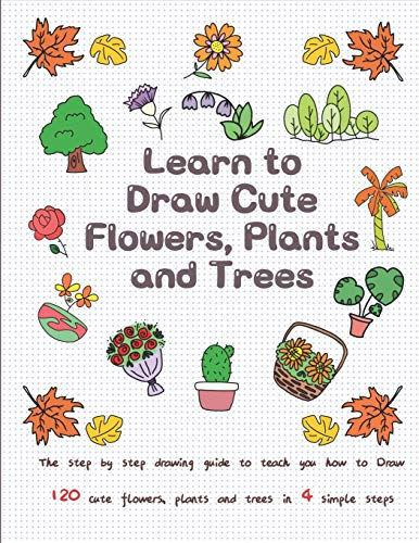 Learn to Draw Cute Flowers, Plants and Trees: The Step by Step Drawing Guide to Teach You How to Draw 120 Cute Flowers, Plants and Trees In 4 Simple Steps