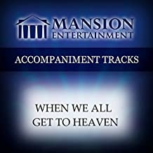 When We All Get To Heaven [Accompaniment/Performance Track]
