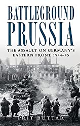 Battleground Prussia: The Assault on Germany's Eastern Front 1944-45 (General Military): Prit Buttar