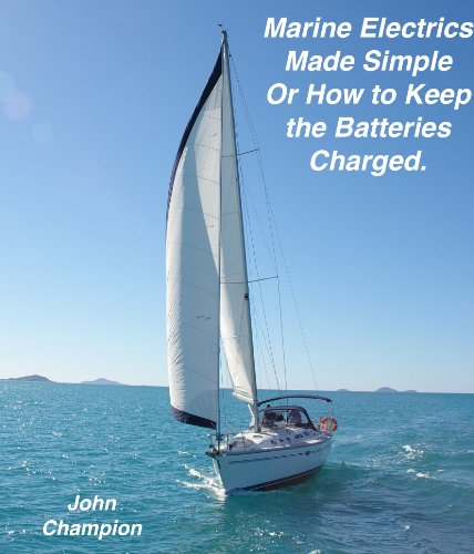 Marine Electrics Made Simple or How to Keep the Batteries Charged (English Edition)