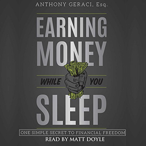Earning Money While You Sleep     One Simple Secret to Financial Freedom              By:                                                                                                                                 Anthony Geraci Esq.                               Narrated by:                                                                                                                                 Matt Doyle                      Length: 3 hrs and 10 mins     3 ratings     Overall 4.7